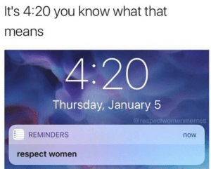 respect women: It's 4:20 you know what that  means  4:20  Thursday, January 5  @respectwomenmemes  REMINDERS  now  respect women