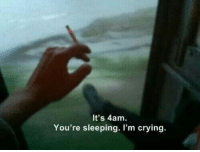 Crying, Sleeping, and Youre: It's 4am  You're sleeping. I'm crying.
