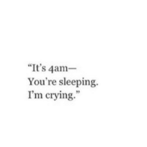 """https://iglovequotes.net/: """"It's 4am-  You're sleeping.  I'm crying."""" https://iglovequotes.net/"""