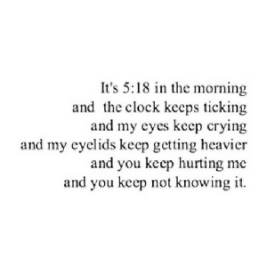 Clock, Crying, and Net: It's 5:18 in the morning  and the clock kceps ticking  and my eyes kcep crying  and my cyelids keep getting heavier  and you keep hurting me  and you keep not knowing it. https://iglovequotes.net/