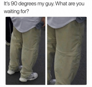 me irl: It's 90 degrees my guy. What are you  waiting for? me irl