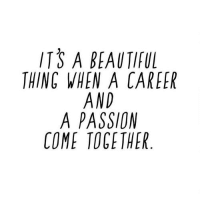 Passion, Come Together, and Together: ITS A BEAUTIFU  THINC WHEN A CAREER  AND  A PASSION  COME TOGETHER