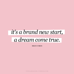 Miley Cyrus: it's a brand new start,  a dream come true.  MILEY CYRUS  TYPELIKEAGIRL.TUMBLR.COM