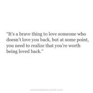 """Love, Tumblr, and Brave: """"It's a brave thing to love someone who  doesn't love you back, but at some point,  you need to realize that you're worth  being loved back.""""  extramadness.tumblr.com"""