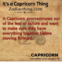 Capricorn, Zodiac, and Failure: It's a Capricorn Thing  Zodiac thing.com  A Capricorn procrastinates out  of the fear of failure and want  to make sure they have  everything together before  moving forward.  CAPRICORN  (December 22 to January 19)