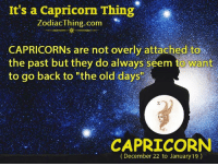 "Capricorn, Zodiac, and Old: It's a Capricorn Thing  Zodiac Thing.com  CAPRICORNs are not overly attached to  the past but they do always seem to Want  to go back to ""the old days""  CAPRICORN  (December 22 to January 19)"