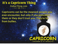 Capricorn, Zodiac, and Com: It's a Capricorn Thing  Zodiac Thing.com  Capricorns can be the meanest people you  ever encounter, but only if you provoked  them or they don't trust you. They're fa  from bullies.  CAPRICORN  (December 22 to January 19)
