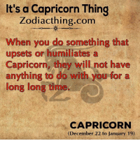 Capricorn, Time, and Zodiac: It's a Capricorn Thing  Zodiac thing.com  When you do something that  upsets or humiliates a  Capricorn, they will not have  anything to do with you for a  long long time  CAPRICORN  (December 22 to January 19)