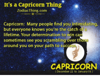 Capricorn, Lifetime, and Success: It's a Capricorn Thing  ZodiacIhing.com  Capricorn: Many people find you intimidating.  but everyone knows you're the catch of a  lifetime. Your determination to win can  sometimes see you scramblingover those  around you on your path to success  CAPRICORN  (December 22 to January 19)
