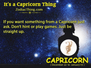 A Capricorn: It's a Capricorn Thing  ZodiacThing.c  om  If you want something from a Capricorn just  ask. Don't hint or play games. Just be  straight up  CAPRICORN  (December 22 to January 19)