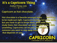 Best Friend, Work, and Best: It's a Capricorn Thing  ZodiacThing.com  Capricorn as hot chocolate.  Hot chocolate is a favorite amongst many  ....but itt ha  to be made just right. Capricorns bring a lot the table,  but you have to get to know them, work with them  little  study them; Hot Chocolate Can also soothe Orbe a  unsettling. Capricorns can be your best friend or  someone you want to stay away from  that depends on you.  CAPRICORN  (December 22 to January 19)