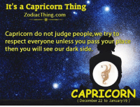 Respect, Capricorn, and Dark: It's a Capricorn Thing  ZodiacThing.com  Capricorn do not judge people,we try to  respect everyone unless you pass your place  then you will see our dark side  CAPRICORN  (December 22 to January 19)