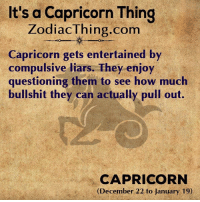 Capricorn, Pull Out, and Bullshit: It's a Capricorn Thing  ZodiacThing.com  Capricorn gets entertained by  compulsive liars. They enjoy  questioning them to see how much  bullshit they can actually pull out.  CAPRICORN  (December 22 to January 19)