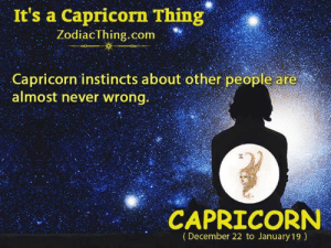 Almost Never: It's a Capricorn Thing  ZodiacThing.com  Capricorn instincts about other people are  almost never wrong.  CAPRICORN  (December 22 to January 19)