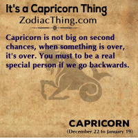Capricorn, Com, and Big: It's a Capricorn Thing  ZodiacThing.com  Capricorn is not big on second  chances, when something is over  it's over. You must to be a real  special person if we go backwards.  CAPRICORN  (December 22 to January 19)