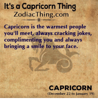 Capricorn, Jokes, and Smile: It's a Capricorn Thing  ZodiacThing.com  Capricorn is the warmest people  you'll meet, always cracking jokes,  complimenting you and always  bringing a smile to your face.  CAPRICORN  (December 22 to January 19)