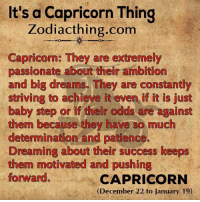Odds Are: It's a Capricorn Thing  Zodiacthing.com  Capricorn: They are extremely  passionate about their ambition  and big dreams. They are constantly  striving to achieve it even if it is just  baby step or if their odds are against  them because they have so much  determination and patience.  Dreaming about their success keeps  them motivated and pushing  forward.  CAPRICORN  (December 22 to January 19)