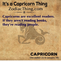 A Capricorn: It's a Capricorn Thing  ZodiacThing.com  Capricorns are excellent readers.  If they aren't reading books,  they're reading people.  CAPRICORN  (December 22 to January 19)