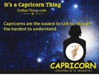 Capricorn, Com, and Thing: It's a Capricorn Thing  ZodiacThing.com  Capricorns are the easiest to talk to, though  the hardest to understand.  石  CAPRICORN  (December 22 to January 19)