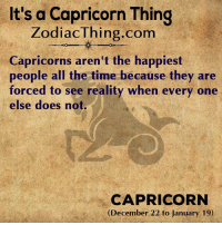 A Capricorn: It's a Capricorn Thing  ZodiacThing.com  Capricorns aren't the happiest  people all the time because they are  forced to see reality when every one  else does not.  CAPRICORN  (December 22 to January 19)