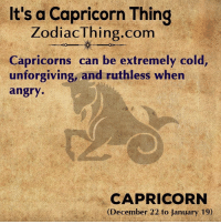 Capricorn, Angry, and Cold: It's a Capricorn Thing  ZodiacThing.com  Capricorns can be extremely cold  unforgiving, and ruthless when  angry.  CAPRICORN  (December 22 to January 19)