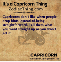 Capricorn, Com, and Them: It's a Capricorn Thing  ZodiacThing.com  Capricorns don't like when people  drop hints instead of being  straightforward. Tell them what  you want straight up or you won't  get it.  CAPRICORN  (December 22 to January 19)