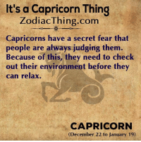 Capricorn, Fear, and Com: It's a Capricorn Thing  ZodiacThing.com  Capricorns have a secret fear that  people are always judging them.  Because of this, they need to check  out their environment before they  can relax.  CAPRICORN  (December 22 to January 19)