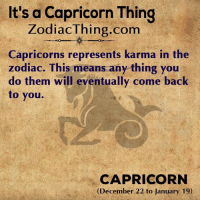 Karma: It's a Capricorn Thing  ZodiacThing.com  Capricorns represents karma in the  zodiac. This means any thing you  do them will eventually come back  to you.  CAPRICORN  (December 22 to January 19)
