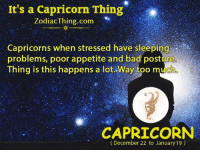 capricorns: It's a Capricorn Thing  ZodiacThing.com  Capricorns when stressed have sleeping  problems, poor appetite and bad posture  Thing is this happens a lot. Way too much  CAPRICORN  (December 22 to January 19)