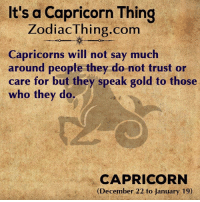 Capricorn, Gold, and Com: It's a Capricorn Thing  ZodiacThing.com  Capricorns will not say much  aronnd people (they do mot trust o  care for but they speak gold to those  who they do.  CAPRICORN  (December 22 to January 19)
