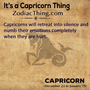 Capricorn, Silence, and Com: It's a Capricorn Thing  ZodiacThing.com  Capricorns will retreat into silence and  numb their emotions completely  when they are hurt.  CAPRICORN  (December 22 to January 19)