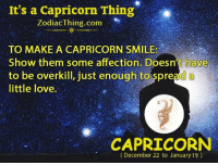 Love, Capricorn, and Smile: It's a Capricorn Thing  ZodiacThing.com  TO MAKE A CAPRICORN SMILE:  Show them some  affection. Doesn't have  to be overkill, just enough to spread a  little love.  CAPRICORN  (December 22 to January 19)