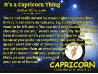 Being Alone, Regret, and Capricorn: It's a Capricorn Thing  ZodiacThing.com  You're not really moved by meaningless conversations.  In fact, it can really agitate you, especially when you  want to be left alone. You can be a very cautious speaker,  choosing to use your words more carefully. But you often  have moments when you regret what you've  said  because you spoke on something too quick. You may  appear aloof and cold at times because ou re of a  mental speaker than an emotional one  but that doesn't limit your popularity  Many people gravitate to you and  your sense of humor.  CAPRICORN  (December 22 to January 19)