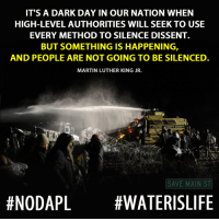 Martin, Martin Luther King Jr., and Memes: IT'S A DARK DAY IN OUR NATION WHEN  HIGH-LEVELAUTHORITIES WILL SEEK TO USE  EVERY METHOD TO SILENCE DISSENT.  BUT SOMETHING IS HAPPENING,  AND PEOPLE ARE NOT GOING TO BE SILENCED  MARTIN LUTHER KING JR.  COUNTY SHERIFF  SAVE MAIN ST  #NODAPL WATERISLIFE