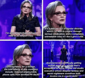 3 years ago yesterday, we lost a legend. RIP Carrie: It's a delicate mix of bipolar disorder,  which i'm able to control through  serious medication, and a completely  untreatable case of I don't give a shit.  I'm what psychology journals  con  refer to as batshit crazy.  And tremendous difficulty getting  myself down to a weight that's  acceptāble to some 35 year oldstudio  executive whose deepest fantasy and  worst nightmare somehow both  involve me in a gold bikini, med  Unfortunately, for a woman,  the side effects of this condition  include: reduced employment,  phone calls from terrified PR flacks 3 years ago yesterday, we lost a legend. RIP Carrie
