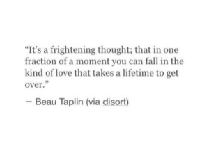 "Beau: ""It's a frightening thought; that in one  fraction of a moment you can fall in the  kind of love that takes a lifetime to get  over  Beau Taplin (via disort)"