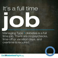 Memes, Diabetes, and Vacation: It's a full time  Managing Type 1 diabetes is a full  time job. There are no paychecks,  time off or vacation days, and  overtime is required  Get iabetesRight org The photo says type 1, but this is true of type 2, too!