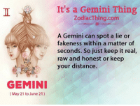 Gemini, A Matter, and Com: It's a Gemini Thing  ZodiacThing.com  A Gemini can spot a lie or  fakeness within a matter of  seconds. So just keep it real,  raw and honest or keep  your distance.  GEMINI  (May 21 to June 21)