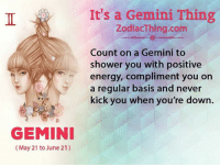 Energy, Shower, and Gemini: It's a Gemini Thing  ZodiacThing.com  Count on a Gemini to  shower you with positive  energy, compliment you on  a regular basis and never  kick you when you're down.  GEMINI  (May 21 to June 21)