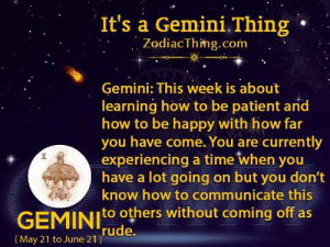be patient: It's a Gemini.Thing  ZodiacThing.com  Gemini: This week is about  learning how to be patient and  how to be happy with how far  you have come. You are currently  experiencing a time when you  have a lot going on but you don't  know how to communicate this  GEMINIO others without coming off as  rude.  |(May 21 to June 21)