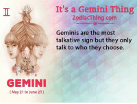 Gemini, Com, and Who: It's a Gemini Thing  ZodiacThing.com  Geminis are the most  talkative sign but they only  talk to who they choose.  GEMINI  (May 21 to June 21)