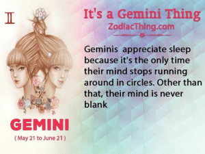 Gemini: It's a Gemini Thing  ZodlacThing.com  Geminis appreciate sleep  because it's the only time  their mind stops running  around in circles. Other than  that, their mind is never  blank  GEMINI  (May 21 to June 21)