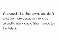 Richard Sherman: It's a good thing Seahawks fans don't  exist anymore because they'd be  pissed to see Richard Sherman go to  the 49ers.