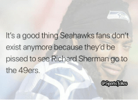 are they any Seahawks fans left lol DoubleTap and Tag Friends for a laugh lol: It's a good thing Seahawks fans don't  exist anymore because they'd be  pissed to see Richard Sherman go to  the 49ers. are they any Seahawks fans left lol DoubleTap and Tag Friends for a laugh lol