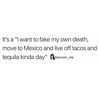 "Fake, Funny, and Memes: It's a ""l want to fake my own death,  move to Mexico and live off tacos and  tequila kinda day"" esarcasm, only SarcasmOnly"