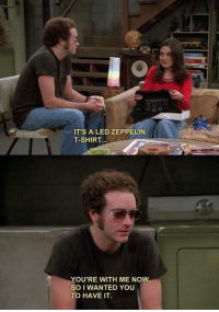Led Zeppelin, Memes, and That 70s Show: IT'S A LED ZEPPELIN  T-SHIRT.  YOU'RE WITH ME NOW  SO I WANTED YOU  TO HAVE IT. That '70s Show (Official)