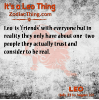 Friends, Reality, and Com: It's a Leo Thing  ZodiacThing.com  Leo is friends with everyone but in  reality they only have about one two  people they actually trust and  consider to be real,  LEO  Guly 23 to August 22)
