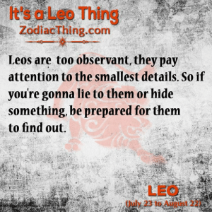 Com, Leo, and Hide: It's a Leo Thing  ZodiacThing.com  Leos are too observant, they pay  attention to the smallest details. So if  youre gonna lie to them or hide  something, be prepared for them  to find out.  LEO  (July 23 to August 22)