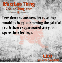 Truth, Answers, and Com: It's a Leo Thing  ZodiacThing.com  Leos demand answers because they  would be happier knowing the painful  truth than a sugarcoated story to  spare their feelings.  LEO  Guly 23 to August 22)