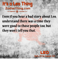 Bad, Good, and Time: It's a Leo Thing  ZodiacThing.conm  Even if you hear a bad story about Leo,  understand there was a time they  were good to those people too, but  they won't tell you that.  LEO  (July 23 to August 22)